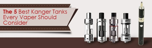 The 5 Best Kanger Tanks Every Vaper Should Consider