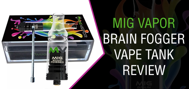 Mig Vapor Brain Fogger Vape Tank Review – High Quality at a Low Price