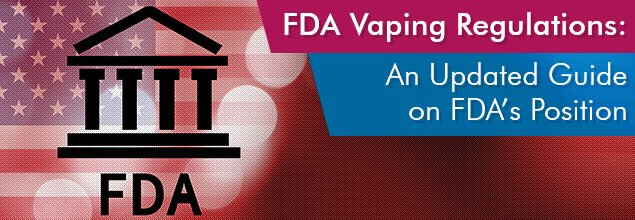FDA Vaping Regulations - An Updated Guide on FDA's Position