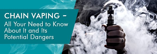 Chain Vaping - All Your Need to Know About It and Its Potential Dangers