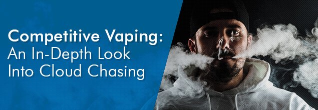 Competitive Vaping - An In-Depth Look Into Cloud Chasing
