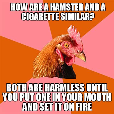 how are a hamster and a cigarette similar - both are harmless until you put one in your mouth and set it on fire