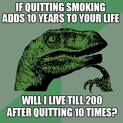 if quitting smoking adds 10 years to your life will I live till 200 after quitting 10 times