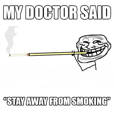 "my doctor said - ""stay away from smoking"""