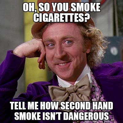 oh, so you smoke cigarettes - tell me how second hand smoke isn't dangerous