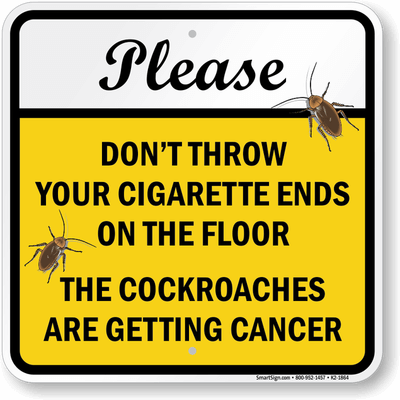 please don't throw your cigarette ends on the floor the cockroaches are getting cancer