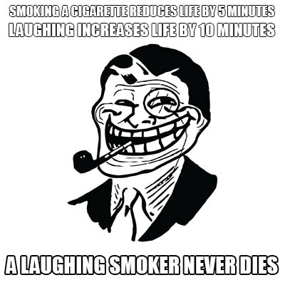 smoking a cigarette reduces life by 5 minutes laughing increases life by 10 minutes - a laughing smoker never dies