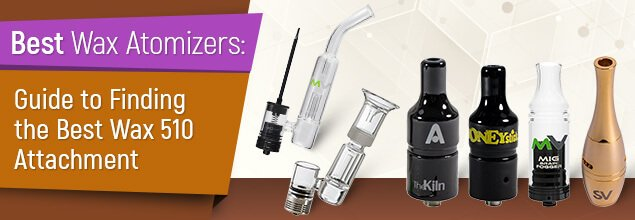 Best Wax Atomizers - Guide to Finding the Best Wax 510 Attachment