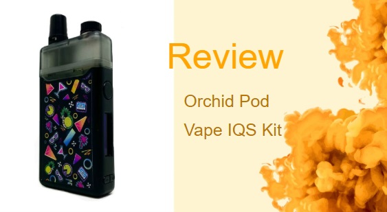 The Orchid Pod Vape IQS Kit: An Overview of the Orchid Vape